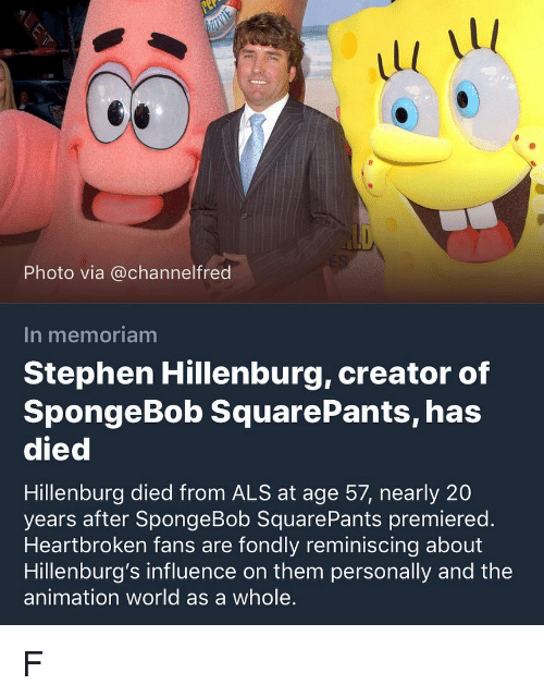 als: 1l  1l  Photo via @channelfred  In memoriam  Stephen Hillenburg, creator of  SpongeBob SquarePants, has  died  Hillenburg died from ALS at age 57, nearly 20  years after SpongeBob SquarePants premiered.  Heartbroken fans are fondly reminiscing about  Hillenburg's influence on them personally and the  animation world as a whole. F
