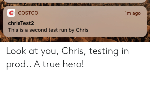 Testing: 1m ago  C  COSTCO  chrisTest2  This is a second test run by Chris Look at you, Chris, testing in prod.. A true hero!