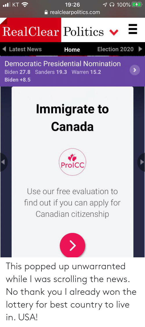 15 2: 1n 100% 4  ul KT ?  19:26  A realclearpolitics.com  RealClear Politics  Latest News  Election 2020  Home  Democratic Presidential Nomination  Biden 27.8 Sanders 19.3 Warren 15.2  Biden +8.5  Immigrate to  Canada  ProlCC  Use our free evaluation to  find out if you can apply for  Canadian citizenship This popped up unwarranted while I was scrolling the news. No thank you I already won the lottery for best country to live in. USA!