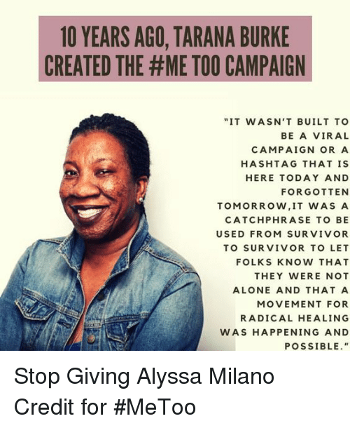 "Alyssa Milano: 1O YEARS AGO, TARANA BURKE  CREATED THE #ME TOO CAMPAIGN  ""IT WASN'T BUILT TO  BE A VIRAL  CAMPAIGN OR A  HASHTAG THAT IS  HERE TODAY AND  FORGOTTEN  TOMORROW, IT WAS A  CATCHPHRASE TO BE  USED FROM SURVIVOR  TO SURVIVOR TO LET  FOLKS KNOW THAT  THEY WERE NOT  ALONE AND THAT A  MOVEMENT FOR  RADICAL HEALING  WAS HAPPENING AND  POSSIBLE."" Stop Giving Alyssa Milano Credit for #MeToo"