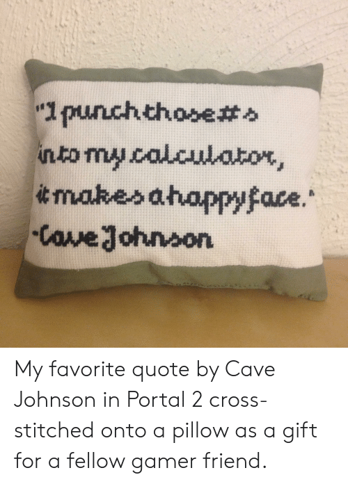 "Calculator, Cross, and Portal: ""1punchthase#>  into my.calculator,  itmakesahappyface.  Cowe John5on My favorite quote by Cave Johnson in Portal 2 cross-stitched onto a pillow as a gift for a fellow gamer friend."