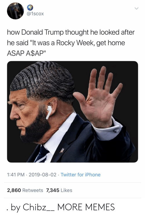 "Donald Trump: @1scox  how Donald Trump thought he looked after  he said ""It was a Rocky Week, get home  ASAP A$AP""  1:41 PM 2019-08-02 Twitter for iPhone  2,860 Retweets 7,345 Likes . by Chibz__ MORE MEMES"