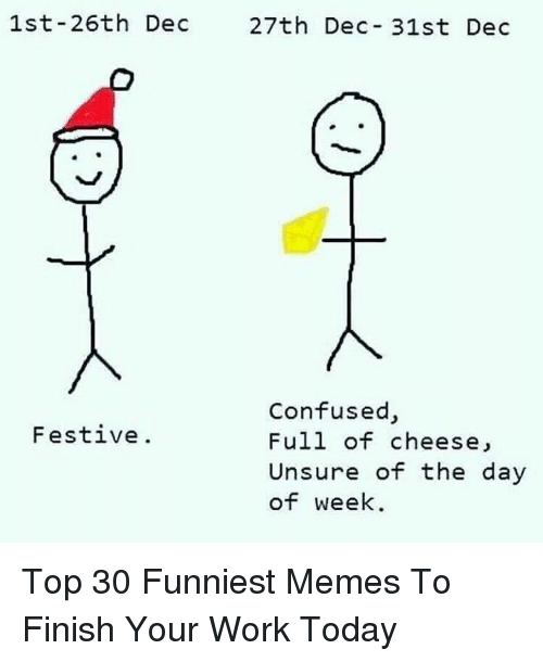 Confused, Memes, and Work: 1st-26th Dec  27th Dec- 31st Dec  Confused,  Full of cheese,  Unsure of the day  of week  Festive. Top 30 Funniest Memes To Finish Your Work Today