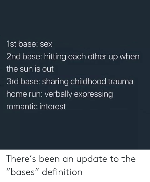 "Run, Sex, and Definition: 1st base: sex  2nd base: hitting each other up when  the sun is out  3rd base: sharing childhood trauma  home run: verbally expressing  romantic interest There's been an update to the ""bases"" definition"