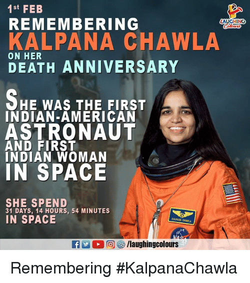 American, Death, and Space: 1st FEB  REMEMBERING  LAUGHING  KALPANA CHAWLA  ON HER  DEATH ANNIVERSARY  HE WAS THE FIRST  INDIAN-AMERICAN  ASTRONAUT  AND FIRST  INDIAN WOMAN  IN SPACE  SHE SPEND  31 DAYS, 14 HOURS, 54 MINUTES  IN SPACE  KALPANA CHAWLA  2 2回紗/laughingcolours Remembering #KalpanaChawla
