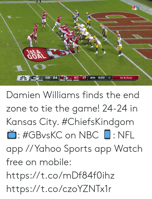 Memes, Nfl, and Sports: 1st&  GOAL  GB 24  КС  17  4th 9:03  6-1  :12  1st&Goal  5-2 Damien Williams finds the end zone to tie the game!  24-24 in Kansas City. #ChiefsKindgom  📺: #GBvsKC on NBC 📱: NFL app // Yahoo Sports app Watch free on mobile: https://t.co/mDf84f0ihz https://t.co/czoYZNTx1r