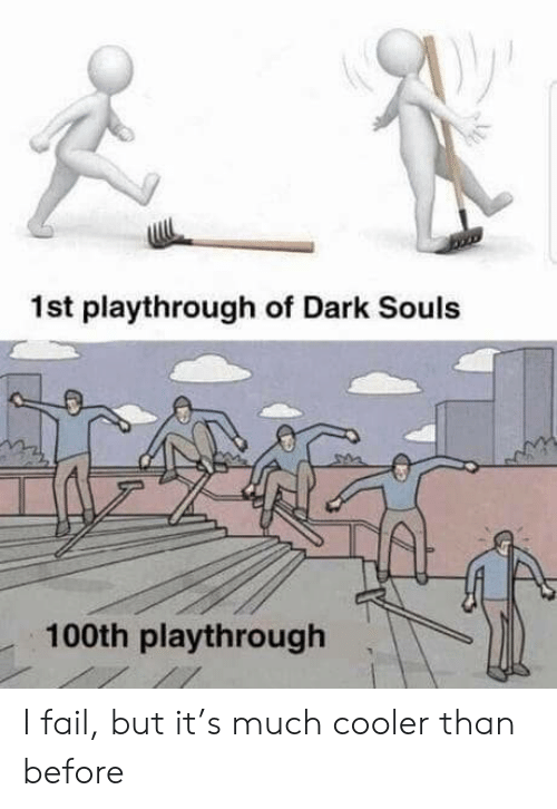 Fail, Dark Souls, and Dark: 1st playthrough of Dark Souls  100th playthrough I fail, but it's much cooler than before