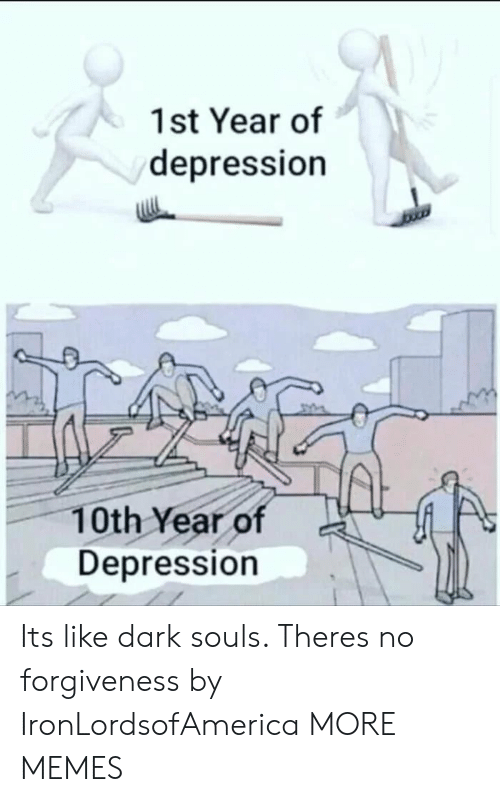Dank, Memes, and Target: 1st Year of  depression  10th Year of  Depression Its like dark souls. Theres no forgiveness by IronLordsofAmerica MORE MEMES