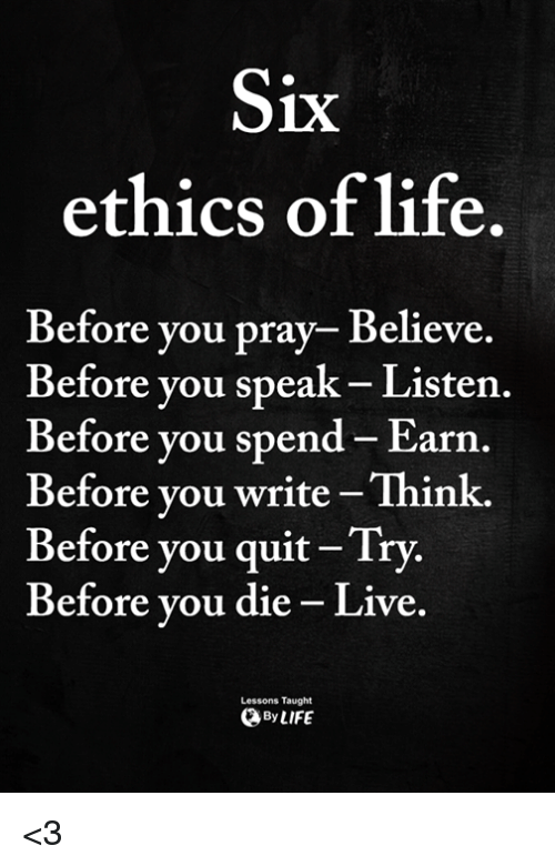 Life, Memes, and Live: 1X  ethics of life.  Before you pray- Believe.  Before vou speak- Listen.  Before you spend- Earn.  Before vou write-Think.  Before you quit Try.  Before vou die - Live.  Lessons Taught  ByLIFE <3