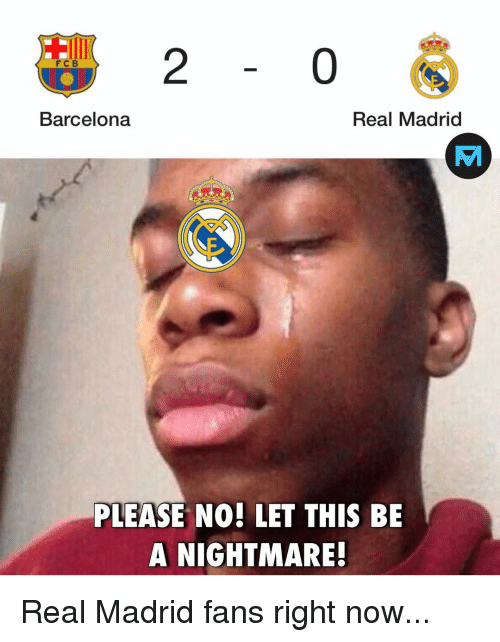 Barcelona, Memes, and Real Madrid: 2  0  FC B  Barcelona  Real Madrid  PLEASE NO! LET THIS BE  A NIGHTMARE! Real Madrid fans right now...