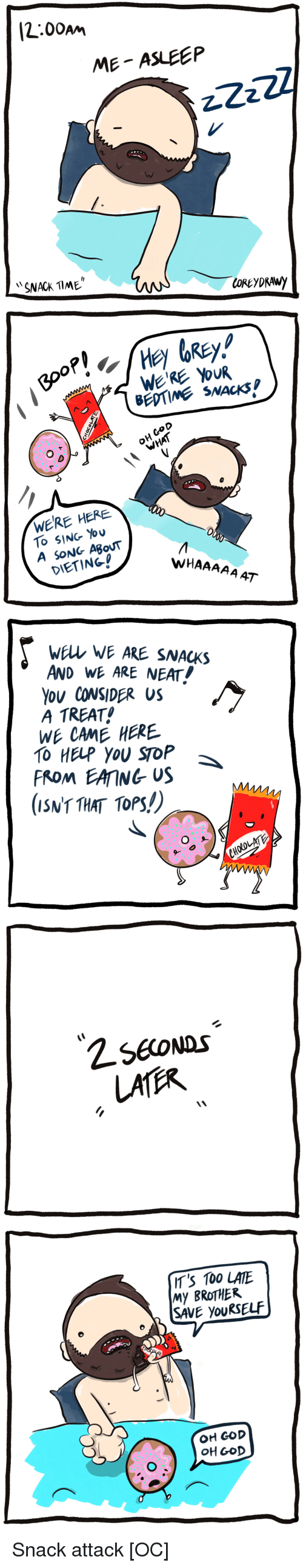cod: [2:00am  ME ASLEEP  SNACK TlME   BEDTIME SNACKS  O D  OH CoD  WERE HERE  To SING You  A SONG ABouT  DIETING!  WHAAAAA AT   wELL WE ARE SNACKS  AND WE ARE NEAT!  Ou CONSIDER US  A TREAT  WE CAME HERE  TO HELP YOU SToP  FROM EAING US  (ISNT THAT TOPS!)   IT'S 100 LATE  My BROTHER  SAVE youRSELF  OH GOD  OH GOD Snack attack [OC]
