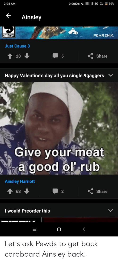 ainsley harriott: 2:04 AM  Ainsley  AINSLLEY  PEAR ENIX  AINSLEY STUDIOS  Just Cause 3  28  5  Share  Happy Valentine's day all you single 9gaggers  Give your meat  a good olrub  Ainsley Harriott  63  2  Share  I would Preorder this  0 Let's ask Pewds to get back cardboard Ainsley back.