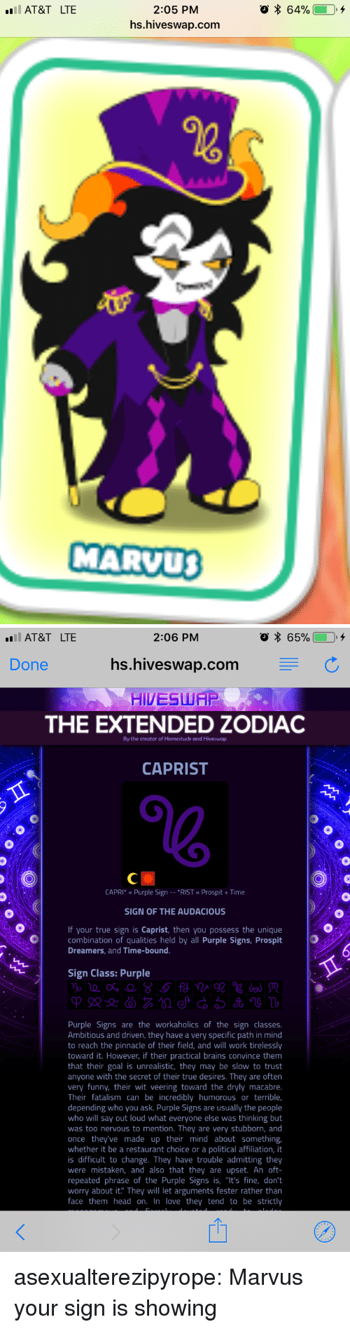 """Brains, Funny, and Head: 2:05 PM  hs.hiveswap.com  AT&T LTE  MARVU   AT&T LTE  2:06 PM  Done  hs.hiveswap.com C  HIVESWAP  THE EXTENDED ZODIAC  By the creator of Homestuck and Hiveswap  CAPRIST  CAPRI* Purple Sign *RIST Prospit+Time  SIGN OF THE AUDACIOUS  If your true sign is Caprist, then you possess the unique  combination of qualities held by all Purple Signs, Prospit  Dreamers, and Time-bound  Sign Class: Purple  Purple Signs are the workaholics of the sign classes  Ambitious and driven, they have a very specific path in mind  to reach the pinnacle of their field, and will work tirelessly  toward it. However, if their practical brains convince them  that their goal is unrealistic, they may be slow to trust  anyone with the secret of their true desires. They are often  very funny, their wit veering toward the dryly macabre  Their fatalism can be incredibly humorous or terrible,  depending who you ask. Purple Signs are usually the people  who will say out loud what everyone else was thinking but  was too nervous to mention. They are very stubborn, and  once they've made up their mind about something  whether it be a restaurant choice or a political affiliation, it  is difficult to change. They have trouble admitting they  were mistaken, and also that they are upset. An oft-  repeated phrase of the Purple Signs is, """"It's fine, don't  worry about it. They will let arguments fester rather than  face them head on. In love they tend to be strictly asexualterezipyrope:  Marvus your sign is showing"""