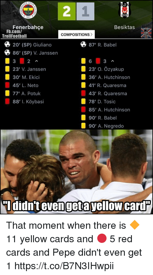 Memes, fb.com, and Pepe: 2  1  907  Besiktas  Fenerbahce  Fb.com/  COMPOSITIONS>  TrollFootball  O 20' (SP) Giuliano  Q 87' R. Babel  86' (Sp) V. Janssen  23' O. Özyakup  23' V. Janssen  30' M. Ekici  45' L. Neto  77, A. Potuk  88, l. K ybas.  36' A. Hutchinson  41' R. Quaresma  43' R. Quaresma  78' D. Tosic  85' A. Hutchinson  90' R. Babel  90' A. Negredo  Ididn't evengetayellow card That moment when there is 🔶 11 yellow cards and 🔴 5 red cards and Pepe didn't even get 1 https://t.co/B7N3IHwpii