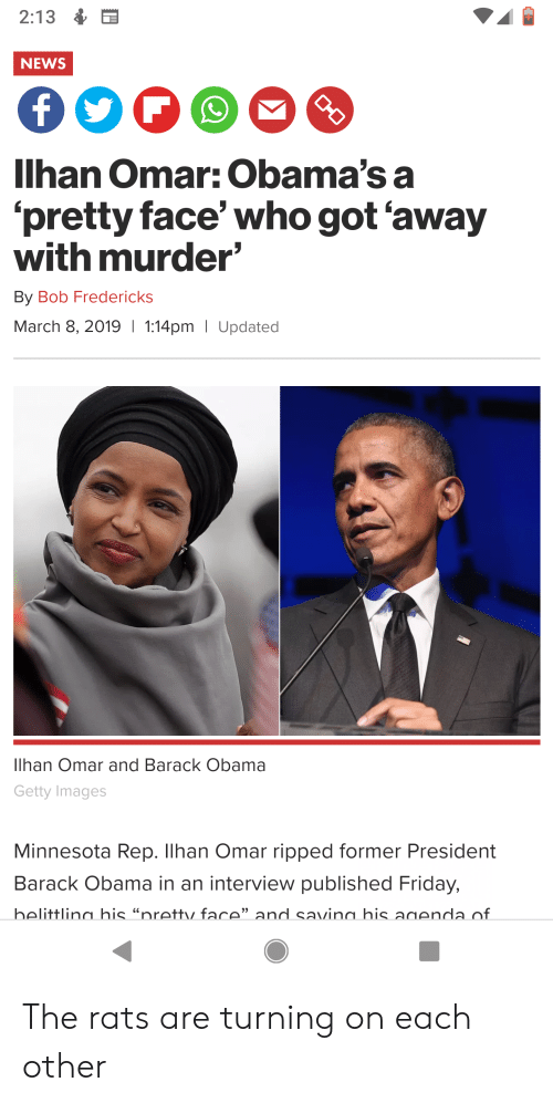 "Friday, News, and Obama: 2:13  NEWS  Ilhan Omar: Obama's a  'pretty face' who got 'away  with murder  By Bob Fredericks  March 8, 2019  1:14pm I Updated  Ilhan Omar and Barack Obama  Getty Images  Minnesota Rep. Ilhan Omar ripped former President  Barack Obama in an interview published Friday,  helittlinn his ""nretty face""and savinn his anenda of The rats are turning on each other"