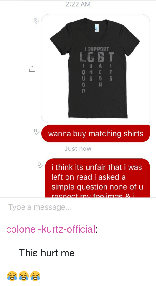 """Tumblr, Blog, and Http: 2:22 AM  SUPPORT  IU A  QNCT  0  wanna buy matching shirts  Just now  i think its unfair that i was  left on read i asked a  simple question none of u  Type a message... <p><a href=""""http://colonel-kurtz-official.tumblr.com/post/159834396481/this-hurt-me"""" class=""""tumblr_blog"""">colonel-kurtz-official</a>:</p>  <blockquote><p>This hurt me</p></blockquote>  <p>😂😂😂</p>"""
