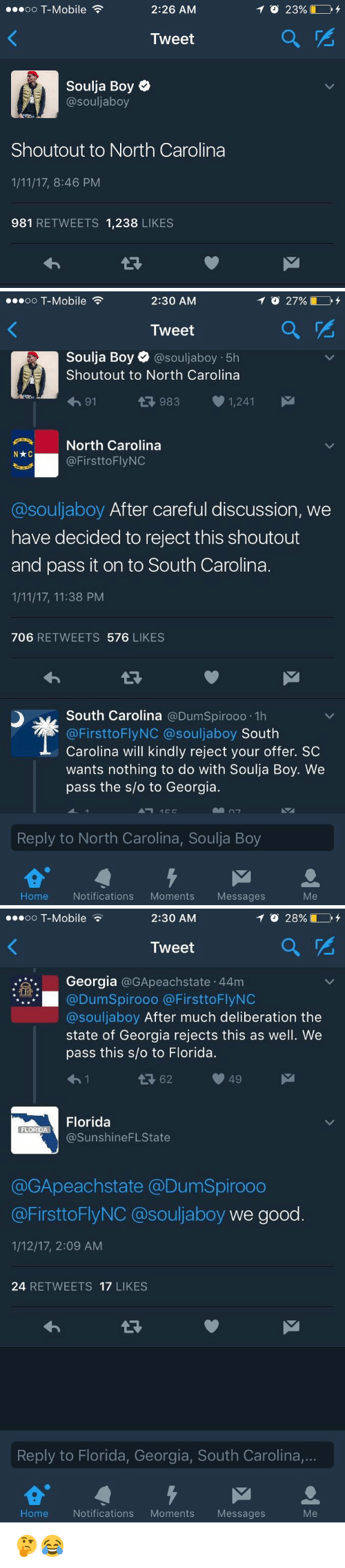 Memes, Soulja Boy, and T-Mobile: 2:26 AM  oo T-Mobile  Tweet  Soulja Boy  @souljaboy  Shoutout to North Carolina  1/11/17, 8:46 PM  981 RETWEETS 1,238  LIKES   2:30 AM  TO 27%  OO  T-Mobile  Tweet  Soulja Boy e @souljaboy 5h  Shout out to North Carolina  983 1,241  91  4 North Carolina  @FirsttoFlyNC  @souljaboy After careful discussion, we  have decided to reject this shoutout  and pass it on to South Carolina.  1/11/17, 11:38 PM  706  RETWEETS 576  LIKES  South Carolina  @DumSpirooo.1h  @First to Fly NC @souljaboy  South  Carolina will kindly reject your offer. SC  wants nothing to do with Soulja Boy. We  pass the s/o to Georgia.  Reply to North Carolina, Soulja Boy  Home Notifications  Moments  Messages   ...oo T-Mobile  2:30 AM  TO 28%  Tweet  Georgia  @GApeachstate 44m  @DumSpirooo FirsttoFlyNC  @souljaboy After much deliberation the  state of Georgia rejects this as well. We  pass this slo to Florida.  49  Florida  FLOR  @Sunshine FLState  @GApeachstate DumSpirooo  @FirsttoFlyNC souljaboy we good  1/12/17, 2:09 AM  24  RETWEETS 17  LIKES  Reply to Florida, Georgia, South Carolina,...  Me  Home Notifications  Moments  Messages 🤔😂