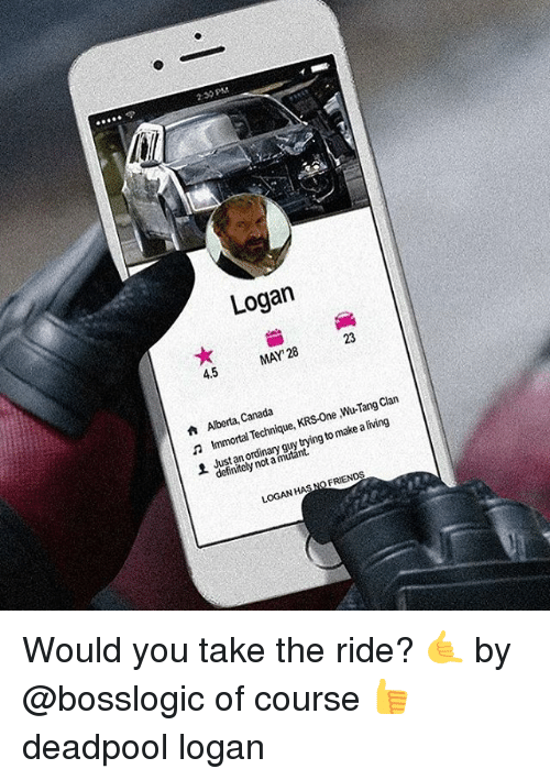 Canadã¡: 2:30PM  Logan  MAY 28  4.5  Clan  Canada  KRS-One Wu-Tang  Aberta, Technique  make living  n Immortal a to trying ordinary mutant.  definitely FRIENDS  LOGAN  HASN Would you take the ride? 🤙 by @bosslogic of course 👍 deadpool logan