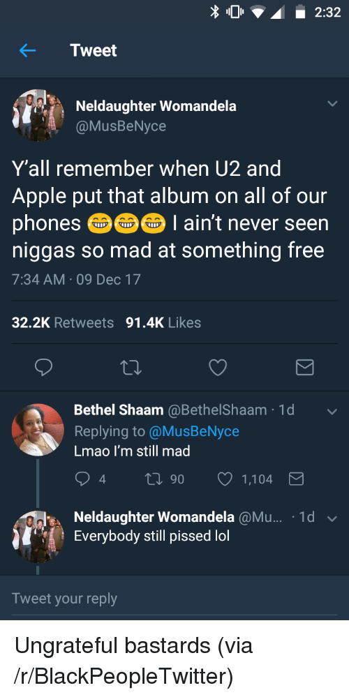 Apple, Blackpeopletwitter, and Lmao: 2:32  Neldaughter Womandela  @MusBeNyce  Y'all remember when U2 and  Apple put that album on all of our  phones囵囵61 aint never seen  niggas so mad at something free  7:34 AM 09 Dec 17  32.2K Retweets 91.4K Likes  Bethel Shaam @BethelShaam·1 d  Replying to @MusBeNyce  Lmao I'm still mad  4  0 90 1,104  Neldaughter Womandela @Mu.. 1d ﹀  Everybody still pissed lol  Tweet your reply <p>Ungrateful bastards (via /r/BlackPeopleTwitter)</p>