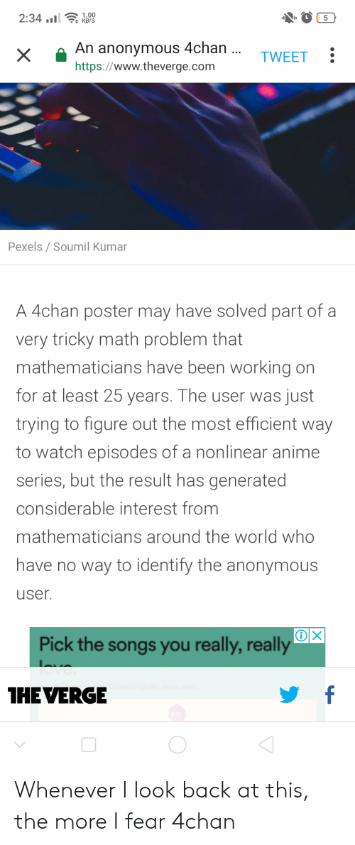 4Chan X: 2:34.  1.00  KB/S  L  An anonymous 4chan...  X  TWEET  https://www.theverge.com  Pexels / Soumil Kumar  A 4chan poster may have solved part of a  very tricky math problem that  mathematicians have been working on  for at least 25 years. The user was just  trying to figure out the most efficient way  to watch episodes of a nonlinear anime  series, but the result has generated  considerable interest from  mathematicians around the world who  have no way to identify the anonymous  user.  X  Pick the songs you really, really  love  f  THEVERGE Whenever I look back at this, the more I fear 4chan