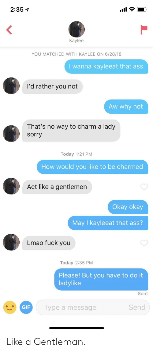 okay okay: 2:35 1  Kaylee  YOU MATCHED WITH KAYLEE ON 6/28/18  I wanna kayleeat that as  I'd rather you not  Aw why not  That's no way to charm a lady  sorry  Today 1:21 PM  How would you like to be charmed  Act like a gentlemen  Okay okay  May I kayleeat that ass?  Lmao fuck you  Today 2:35 PM  Please! But you have to do it  ladylike  Sent  Type a message  Send Like a Gentleman.