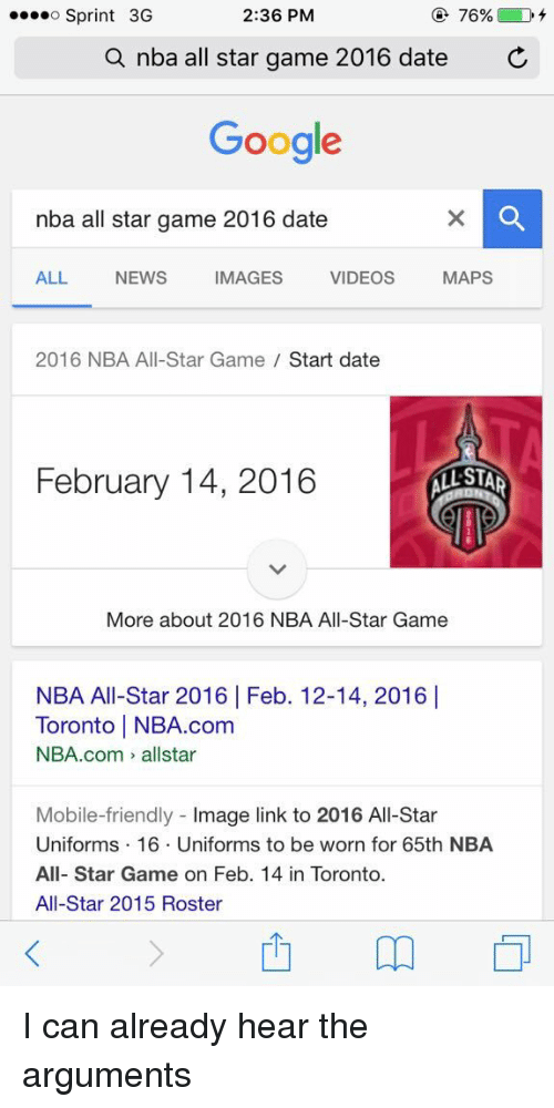 NBA All-Star Game: 2:36 PM  76%  D  o Sprint 3G  a nba all star game 2016 date  C  Google  nba all star game 2016 date  MAPS  ALL NEWS IMAGES VIDEOS  2016 NBA All-Star Game  Start date  February 14, 2016  STAR  More about 2016 NBA All-Star Game  NBA All-Star 2016 Feb. 12-14, 2016 I  Toronto l NBA.com  NBA.com allstar  Mobile-friendly  mage link to 2016 All-Star  Uniforms 16. Uniforms to be worn for 65th NBA  All-Star Game on Feb. 14 in Toronto.  All-Star 2015 Roster I can already hear the arguments
