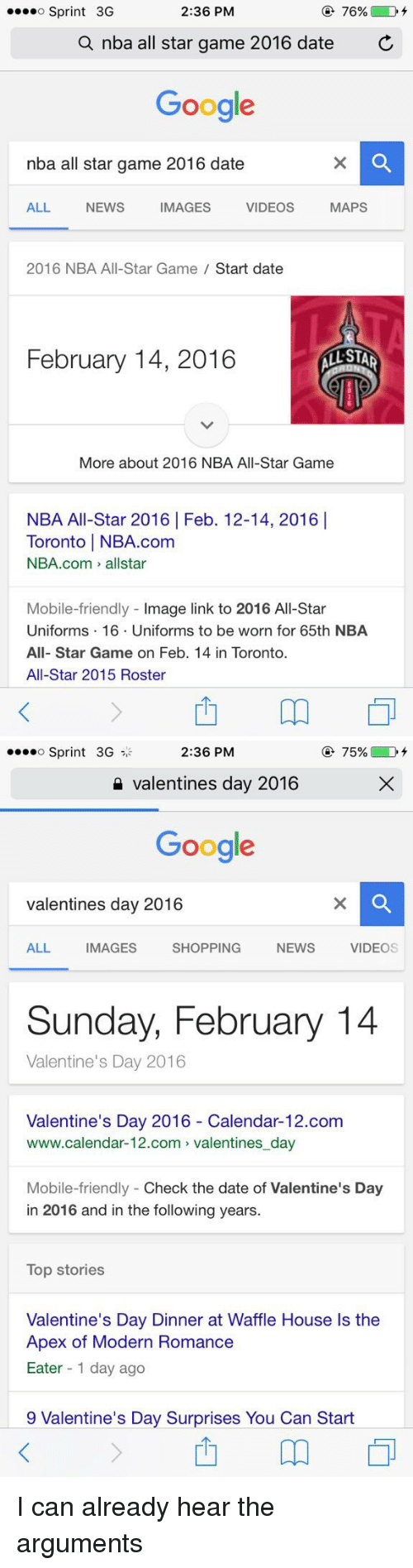 2016 Calendar: 2:36 PM  76%  D  o Sprint 3G  a nba all star game 2016 date  C  Google  nba all star game 2016 date  MAPS  ALL NEWS IMAGES VIDEOS  2016 NBA All-Star Game  Start date  February 14, 2016  STAR  More about 2016 NBA All-Star Game  NBA All-Star 2016 Feb. 12-14, 2016 I  Toronto l NBA.com  NBA.com allstar  Mobile-friendly  mage link to 2016 All-Star  Uniforms 16. Uniforms to be worn for 65th NBA  All-Star Game on Feb. 14 in Toronto.  All-Star 2015 Roster   75%  D  o Sprint 3G  2:36 PM  Valentines day 2016  Google  valentines day 2016  ALL IMAGES SHOPPING NEWs  VIDEO  Sunday, February 14  Valentine's Day 2016  Valentine's Day 2016 Calendar-12.com  www.calendar-12.com valentines day  Mobile-friendly Check the date of Valentine's Day  in 2016 and in the following years.  Top stories  Valentine's Day Dinner at Waffle House ls the  Apex of Modern Romance  Eater 1 day ago  9 Valentine's Day Surprises You Can Start I can already hear the arguments