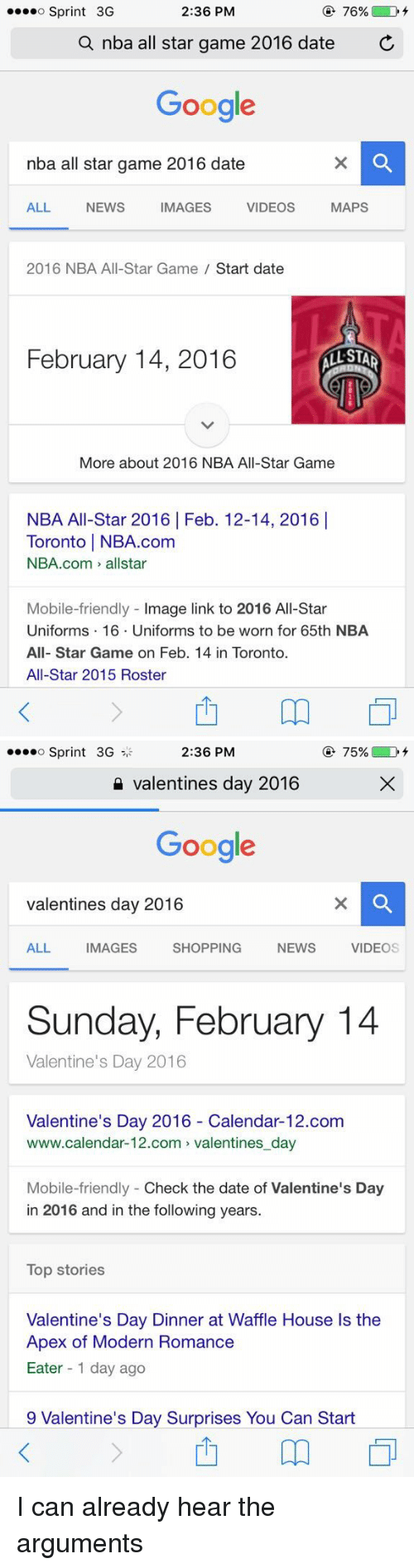 nba all star 2016: 2:36 PM  76%  D  o Sprint 3G  a nba all star game 2016 date  C  Google  nba all star game 2016 date  MAPS  ALL NEWS IMAGES VIDEOS  2016 NBA All-Star Game  Start date  February 14, 2016  STAR  More about 2016 NBA All-Star Game  NBA All-Star 2016 Feb. 12-14, 2016 I  Toronto l NBA.com  NBA.com allstar  Mobile-friendly  mage link to 2016 All-Star  Uniforms 16. Uniforms to be worn for 65th NBA  All-Star Game on Feb. 14 in Toronto.  All-Star 2015 Roster   75%  D  o Sprint 3G  2:36 PM  Valentines day 2016  Google  valentines day 2016  ALL IMAGES SHOPPING NEWs  VIDEO  Sunday, February 14  Valentine's Day 2016  Valentine's Day 2016 Calendar-12.com  www.calendar-12.com valentines day  Mobile-friendly Check the date of Valentine's Day  in 2016 and in the following years.  Top stories  Valentine's Day Dinner at Waffle House ls the  Apex of Modern Romance  Eater 1 day ago  9 Valentine's Day Surprises You Can Start I can already hear the arguments