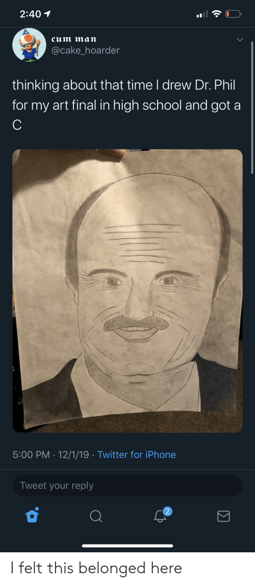 Cum, Iphone, and School: 2:40  cum man  @cake_hoarder  thinking about that time I drew Dr. Phil  for my art final in high school and got  C  5:00 PM 12/1/19 Twitter for iPhone  Tweet your reply  2 I felt this belonged here