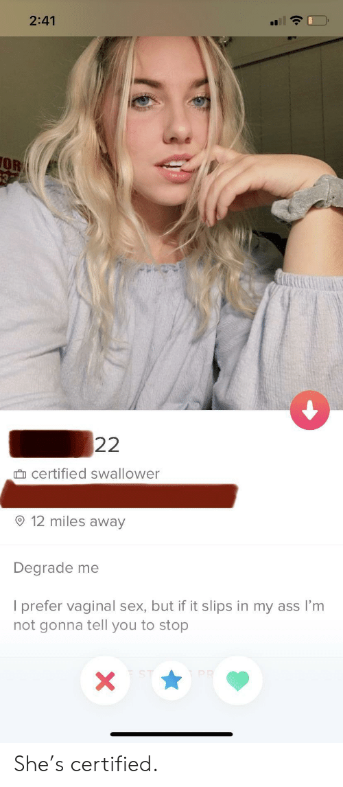Ass, Sex, and She: 2:41  OR  632  22  certified swallower  12 miles away  Degrade me  I prefer vaginal sex, but if it slips in my ass I'm  not gonna tell you to stop  PR  X She's certified.