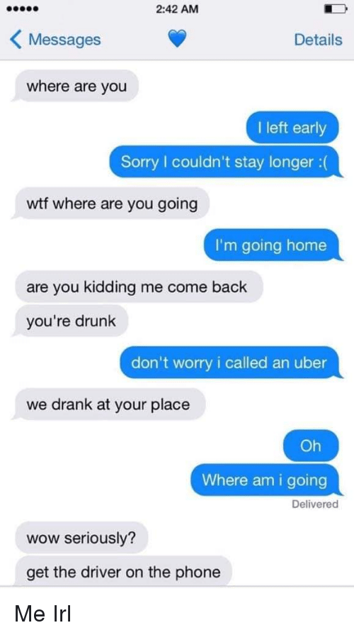Youre Drunk: 2:42 AM  KMessages  Details  where are you  I left early  Sorry couldn't stay longer:(  wtf where are you going  I'm going home  are you kidding me come back  you're drunk  don't worry i called an uber  we drank at your place  Oh  Where am i going  Delivered  wow seriously?  get the driver on the phone Me Irl