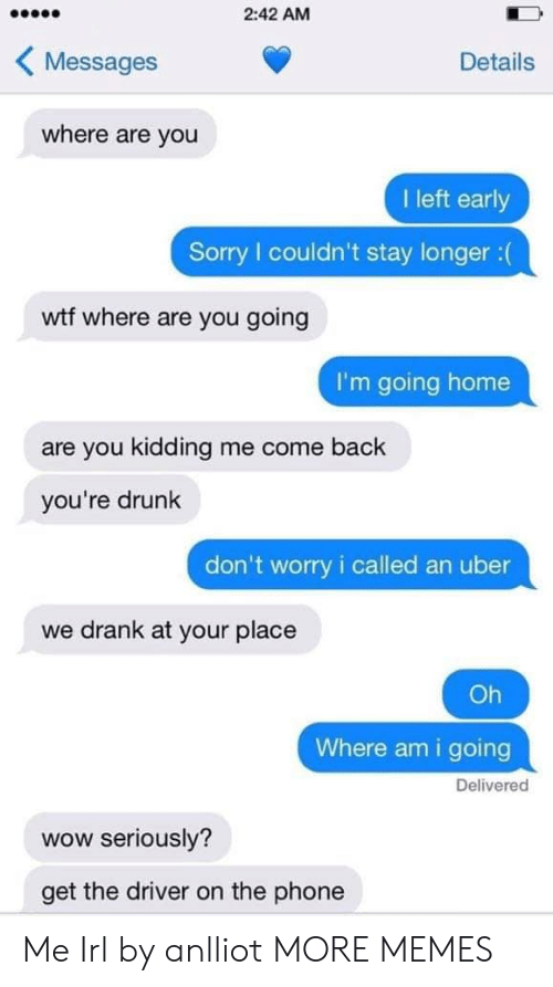 Youre Drunk: 2:42 AM  KMessages  Details  where are you  I left early  Sorry couldn't stay longer:(  wtf where are you going  I'm going home  are you kidding me come back  you're drunk  don't worry i called an uber  we drank at your place  Oh  Where am i going  Delivered  wow seriously?  get the driver on the phone Me Irl by anlliot MORE MEMES