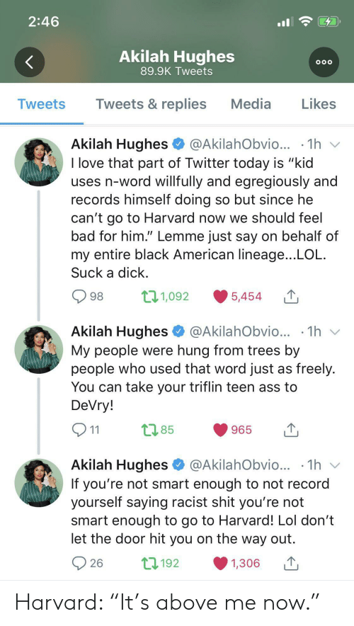 "Ass, Bad, and Lol: 2:46  Akilah Hughes  OOO  89.9K Tweets  Tweets & replies  Media  Likes  Tweets  Akilah Hughes  @AkilahObvio...  1h  I love that part of Twitter today is ""kid  uses n-word willfully and egregiously and  records himself doing so but since he  can't go to Harvard now we should feel  bad for him."" Lemme just say on behalf of  my entire black American lineage...LOL  Suck a dick  t11,092  98  5,454  Akilah Hughes  1h  @AkilahObvio...  My people were hung from trees by  people who used that word just as freely.  You can take your triflin teen ass to  DeVry!  t2.85  965  11  Akilah Hughes  @AkilahObvio... .1h  V  If you're not smart enough to not record  yourself saying racist shit you're not  smart enough to go to Harvard! Lol don't  let the door hit you on the way out  L192  26  1,306 Harvard: ""It's above me now."""