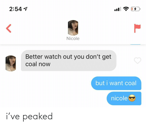 Watch Out: 2:54 1  Nicole  Better watch out you don't get  coal now  but i want coal  nicole i've peaked