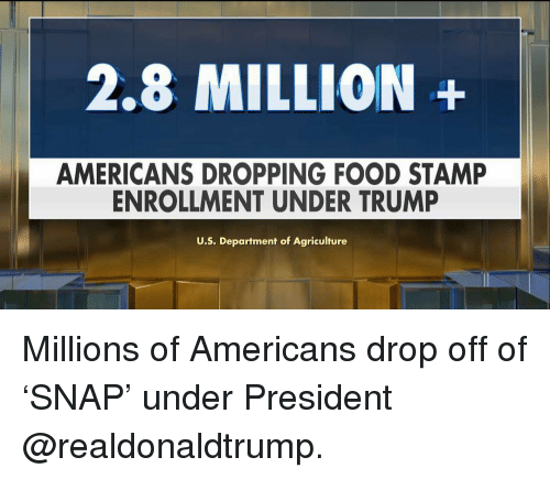 stamp: 2.8 MILLION+  AMERICANS DROPPING FOOD STAMP  ENROLLMENT UNDER TRUMP  U.S. Department of Agriculture Millions of Americans drop off of 'SNAP' under President @realdonaldtrump.