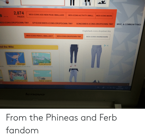 Community, Phineas and Ferb, and Misc: 2,874  s ...  WDS-ICONS-ADD-NEW-PAGE-SMALLADD  WDS-ICONS-ACTIVITY-SMALL  WDS-ICONS-MORE  PAGES  NDS-ICONS-DROPDOWN-TINY  EPISODESWDS-ICONS-DROPDOWN-TINY  SONGSWDS-ICONS-DROPDOWN-TINY  MISC. & COMMUNITYWDS  Englishwds-icons-dropdown-tiny  WD S-ICONS-PENCIL-SMALLEDIT  WDS-ICONS-DROPDOWN-TINY  WD S-ICONS-SHARE SHARE  D X  nd the Wiki  Songs  Te musical pans of the show  Locations  Dan  and beyond  Community  New Users  D  1527  es  16.04.2018  onoua From the Phineas and Ferb fandom