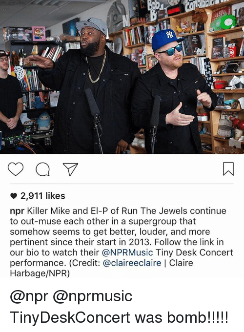 musings: 2,911 likes  npr Killer Mike and El-P of Run The Jewels continue  to out-muse each other in a supergroup that  somehow seems to get better, louder, and more  pertinent since their start in 2013. Follow the link in  our bio to watch their @NPRMusic Tiny Desk Concert  performance. (Credit: @claireeclaire Claire  Harbage/NPR) @npr @nprmusic TinyDeskConcert was bomb!!!!!