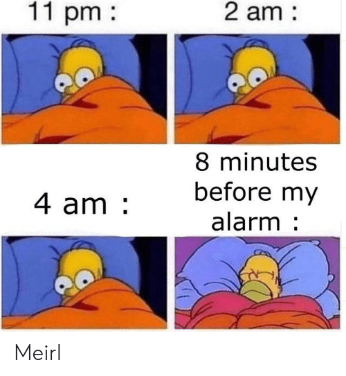 8 Minutes: 2 am  11 pm  8 minutes  before my  4 am  alarm Meirl