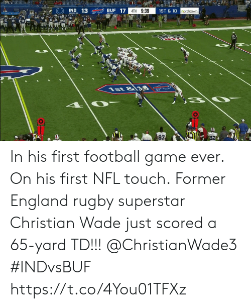 football game: 2  BUF 17  IND 13  4TH 9:39  1ST&10  northtown  56  8  1st &8  97  22 In his first football game ever. On his first NFL touch.  Former England rugby superstar Christian Wade just scored a 65-yard TD!!!  @ChristianWade3 #INDvsBUF https://t.co/4You01TFXz