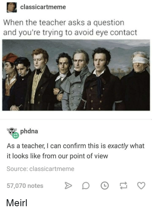Teacher, MeIRL, and Asks: 2 classicartmeme  When the teacher asks a question  and you're trying to avoid eye contact  phdna  As a teacher, I can confirm this is exactly what  it looks like from our point of view  Source: classicartmeme  57,070 notes D Meirl