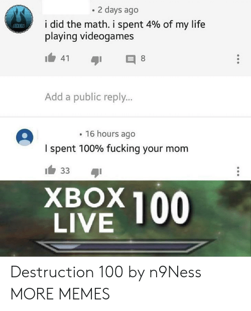 Dank, Fucking, and Life: 2 days ago  i did the math, i spent 4% of my life  playing videogames  Add a public reply...  16 hours ago  I spent 100% fucking your mom  XBOX 100  LIVE Destruction 100 by n9Ness MORE MEMES