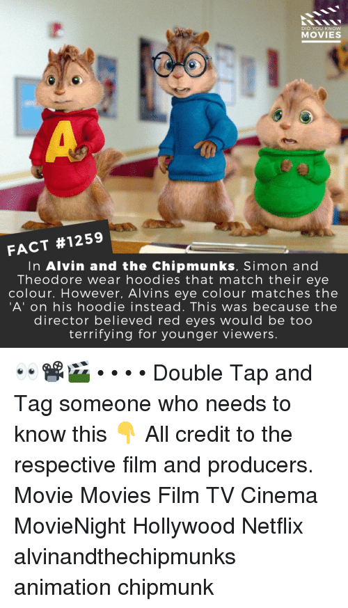 Memes, Movies, and Netflix: 2  DID YOU KNOW  MOVIES  FACT #1259  In Alvin and the Chipmunks, Simon and  Theodore wear hoodies that match their eye  colour. However, Alvins eye colour matches the  'A' on his hoodie instead. This was because the  director believed red eyes would be too  terrifying for younger viewers. 👀📽️🎬 • • • • Double Tap and Tag someone who needs to know this 👇 All credit to the respective film and producers. Movie Movies Film TV Cinema MovieNight Hollywood Netflix alvinandthechipmunks animation chipmunk