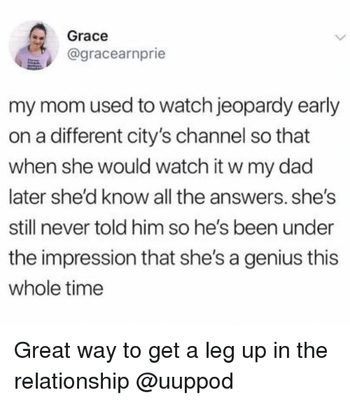 Jeopardy: 2 Grace  agracearnprie  my mom used to watch jeopardy early  on a different city's channel so that  when she would watch it w my dad  later she'd know all the answers. she's  still never told him so he's been under  the impression that she's a genius this  whole time Great way to get a leg up in the relationship @uuppod