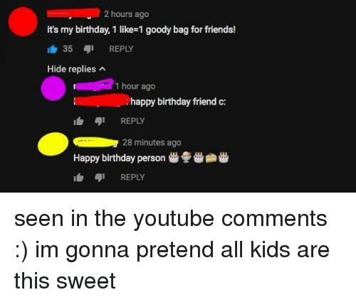 its my birthday: 2 hours ago  it's my birthday, 1 like-1 goody bag for friends!  1白35,1 REPLY  Hide replies  1 hour ago  happy birthday friend c:  1台 ,1 REPLY  28 minutes ago  Happy birthday person  REPLY seen in the youtube comments :) im gonna pretend all kids are this sweet