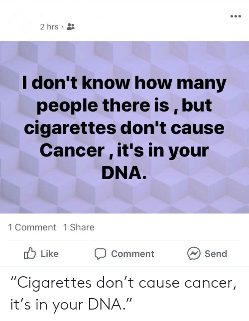 """Cancer, How, and Dna: 2 hrs  I don't know how many  people there is , but  cigarettes don't cause  Cancer, it's in your  DNA.  1 Comment 1 Share  Like  Comment  Send """"Cigarettes don't cause cancer, it's in your DNA."""""""