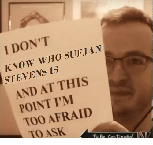 And At This Point Im Too Afraid To Ask: 2  I DON'T  KNOW WHO SUFJAN  STEVENS IS  AND AT THIS  POINT I'M  TOO AFRAID  TO ASK  To Be Continved