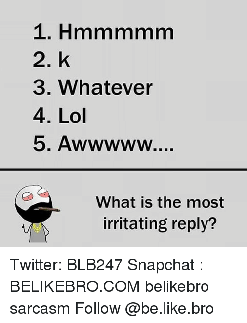 Whatevs: 2. k  3. Whatever  4. Lol  What is the most  irritating reply? Twitter: BLB247 Snapchat : BELIKEBRO.COM belikebro sarcasm Follow @be.like.bro