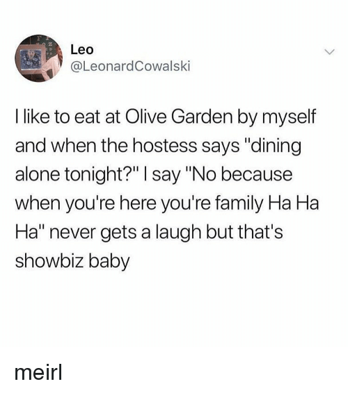 "Being Alone, Family, and Olive Garden: 2  Leo  eL.eonardCowalski  I like to eat at Olive Garden by myself  and when the hostess says ""dining  alone tonight?"" I say ""No because  when you're here you're family Ha Ha  Ha"" never gets a laugh but that's  showbiz baby meirl"