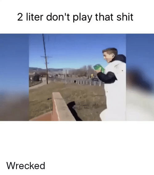 Funny, Memes, and Shit: 2 liter don't play that shit Wrecked