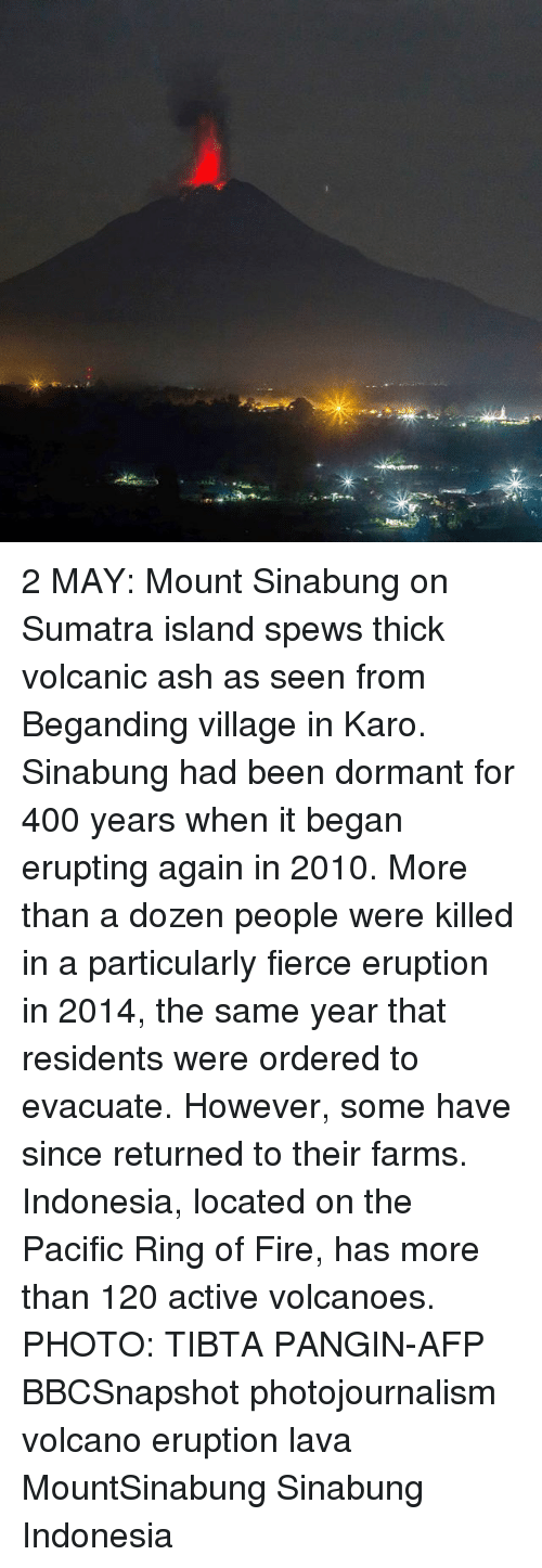 Ash, Fire, and Memes: 2 MAY: Mount Sinabung on Sumatra island spews thick volcanic ash as seen from Beganding village in Karo. Sinabung had been dormant for 400 years when it began erupting again in 2010. More than a dozen people were killed in a particularly fierce eruption in 2014, the same year that residents were ordered to evacuate. However, some have since returned to their farms. Indonesia, located on the Pacific Ring of Fire, has more than 120 active volcanoes. PHOTO: TIBTA PANGIN-AFP BBCSnapshot photojournalism volcano eruption lava MountSinabung Sinabung Indonesia